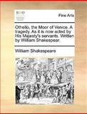 Othello, the Moor of Venice a Tragedy As It Is Now Acted by His Majesty's Servants Written by William Shakespear, William Shakespeare, 1170121128