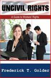 Uncivil Rights : A Guide to Workers' Rights, Golder, Frederick T., 0980061121