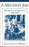 A Mother's Job : The History of Day Care, 1890-1960, Rose, Elizabeth, 0195111125