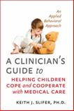 A Clinician's Guide to Helping Children Cope and Cooperate with Medical Care : An Applied Behavioral Approach, Slifer, Keith J., 1421411121