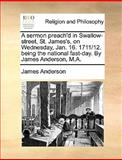 A Sermon Preach'D in Swallow-Street, St James's, on Wednesday, Jan 16 1711/12 Being the National Fast-Day by James Anderson, M A, James Anderson, 1140861123