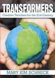 Transformers : Creative Teachers for the 21st Century, Schreck, Mary Kim, 1412971128