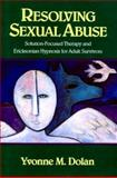 Resolving Sexual Abuse : Solution-Focused Therapy and Ericksonian Hypnosis for Adult Survivors, Dolan, Yvonne M., 0393701123