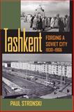 Tashkent : Forging a Soviet City, 1930-1966, Stronski, Paul, 082296113X