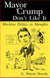 Mayor Crump Don't Like It : Machine Politics in Memphis, Dowdy, G. Wayne, 1604731133
