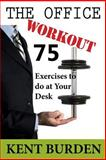 The Office Workout: 75 Exercises to Do at Your Desk, Kent Burden, 1500211133