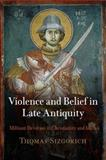 Violence and Belief in Late Antiquity : Militant Devotion in Christianity and Islam, Sizgorich, Thomas, 0812241134