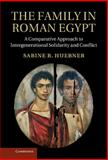 The Family in Roman Egypt : A Comparative Approach to Intergenerational Solidarity and Conflict, Hübner, Sabine R., 1107011132