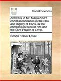 Answers to Mr MacKenzie's Condescendences in the Rank and Dignity of Earls, in the Competition Betwixt Him and the Lord Fraser of Lovat, Simon Fraser Lovat, 1170361137