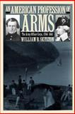 An American Profession of Arms : The Army Officer Corps, 1784-1861, Skelton, William B., 0700611142