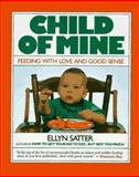 Child of Mine : Feeding with Love and Good Sense, Satter, Ellyn, 0923521143