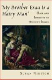 My Brother Esau Is a Hairy Man : Hair and Identity in Ancient Israel, Niditch, Susan, 019518114X