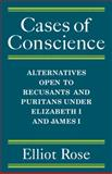 Cases of Conscience : Alternatives open to Recusants and Puritans under Elizabeth 1 and James 1, Rose, Elliot, 0521081149