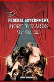 The Federal Government, More Wizards of Oz !!!!!, John Shannon, 1463401140