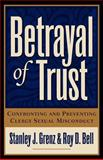 Betrayal of Trust : Confronting and Preventing Clergy Sexual Misconduct, Grenz, Stanley J. and Bell, Roy D., 0801091144