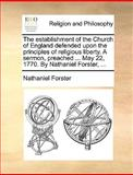 The Establishment of the Church of England Defended upon the Principles of Religious Liberty a Sermon, Preached May 22, 1770 by Nathaniel Forste, Nathaniel Forster, 1170151159