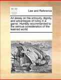 An Essay on the Antiquity, Dignity, and Advantages of Living in a Garret Humbly Recommended to the Serious Consideration of the Learned World, See Notes Multiple Contributors, 1170221157