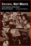 Brown, Not White : School Integration and the Chicano Movement in Houston, San Miguel, Guadalupe, 1585441155