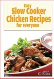 Easy Slow Cooker Chicken Recipes for Everyone, C. Elias, 1478201150