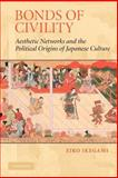 Bonds of Civility : Aesthetic Networks and the Political Origins of Japanese Culture, Ikegami, Eiko, 0521601150
