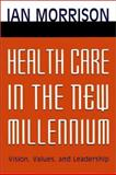 Health Care in the New Millennium : Vision, Values, and Leadership, Morrison, Ian, 0787951153