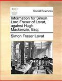 Information for Simon Lord Fraser of Lovat, Against Hugh MacKenzie, Esq;, Simon Fraser Lovat, 1170361153