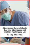 Obamacare Survival Guide: Beating Obamacare and the New HealthCare Law, Betty Macroal, 1493701150