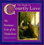 The Book of Courtly Love : The Passionate Code of the Troubadours, Hopkins, Andrea, 0062511157