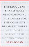 The Eloquent Shakespeare : A Pronouncing Dictionary for the Complete Dramatic Works with Notes to Untie the Modern Tongue, Logan, Gary, 0226491153