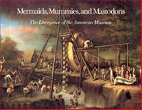 Mermaids, Mummies, and Mastodons : The Emergence of the American Museum, Alderson, William T., 0931201152