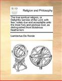 The True Spiritual Religion, or Delightful Service of the Lord, with Fear, Solely Due and Acceptable unto the Most Holy and Glorious God, As Distingui, Lambertus De Ronde, 1170191169