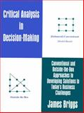 Critical Analysis in Decision Making : Conventional and Outside the Box Approaches to Developing Solutions to Today's Business Challenges, Briggs, James, 1552701166