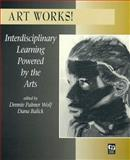 Art Works! : Interdisciplinary Learning Powered by the Arts, Wolf, Dennie Palmer and Balick, Dana, 0325001162