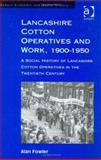 Lancashire Cotton Operatives and Work, 1900-1950 : A Social History of Lancashire Cotton Operatives in the Twentieth Century, Fowler, Alan, 0754601161