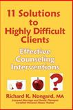 11 Solutions to Highly Difficult Clients ~ Effective Counseling Interventions, Richard K. Nongard, 1411651162