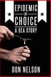 Epidemic of Choice - a DEA Story, Don Nelson, 1482561166