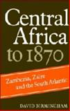 Central Africa to 1870 : Zambezia, Zaire and the South Atlantic, Birmingham, David, 0521241162