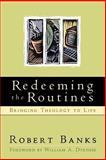 Redeeming the Routines : Bringing Theology to Life, Banks, Robert J., 0801021162