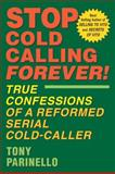 Stop Cold Calling Forever! : True Confessions of a Reformed Serial Cold-Caller, Parinello, Anthony, 1932531165