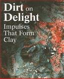 Dirt on Delight: Impulses That Form Clay, Ingrid Schaffner, Jenelle Porter, Glenn Adamson, 0884541177