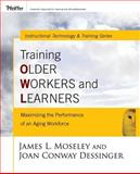 Training Older Workers and Learners : Maximizing the Workplace Performance of an Aging Workforce, Moseley, James L. and Dessinger, Joan Conway , 0787981176