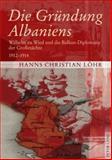 Die Gründung Albaniens : Wilhelm zu Wied und die Balkan-Diplomatie der Großmächte. 1912-1914, Hanns Christian Löhr, 3631601174