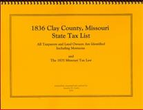 1836 Clay County, Missouri State Tax List : All Taxpayers and Land Owners Are Identified Including Mormons and the 1835 Missouri Tax Law, , 0972001174
