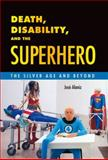 Death, Disability, and the Superhero : The Silver Age and Beyond, Alaniz, Jose, 1628461179