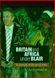 Britain and Africa under Blair : In Pursuit of the Good State, Gallagher, Julia, 0719091179