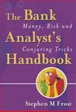 The Bank Analyst's Handbook : Money, Risk and Conjuring Tricks, Frost, Stephen M., 0470091185