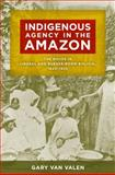 Indigenous Agency in the Amazon : The Mojos in Liberal and Rubber-Boom Bolivia, 1842-1932, Van Valen, Gary, 0816521182