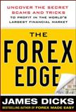 The Forex Edge : Uncover the Secret Scams and Tricks to Profit in the World's Largest Financial Market, Dicks, James, 0071781188