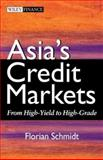 Asia's Credit Markets : From High-Yield to High-Grade, Schmidt, Florian H. A., 0470821183