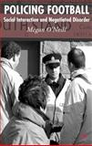 Policing Football : Social Interaction and Negotiated Disorder, O'Neill, Megan, 1403941181
